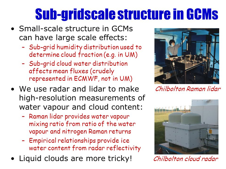 Sub-gridscale structure in GCMs Small-scale structure in GCMs can have large scale effects: –Sub-grid humidity distribution used to determine cloud fr