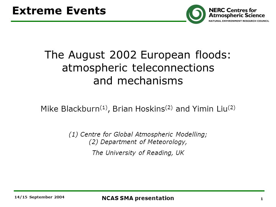 1 NCAS SMA presentation 14/15 September 2004 The August 2002 European floods: atmospheric teleconnections and mechanisms Mike Blackburn (1), Brian Hoskins (2) and Yimin Liu (2) (1) Centre for Global Atmospheric Modelling; (2) Department of Meteorology, The University of Reading, UK Extreme Events