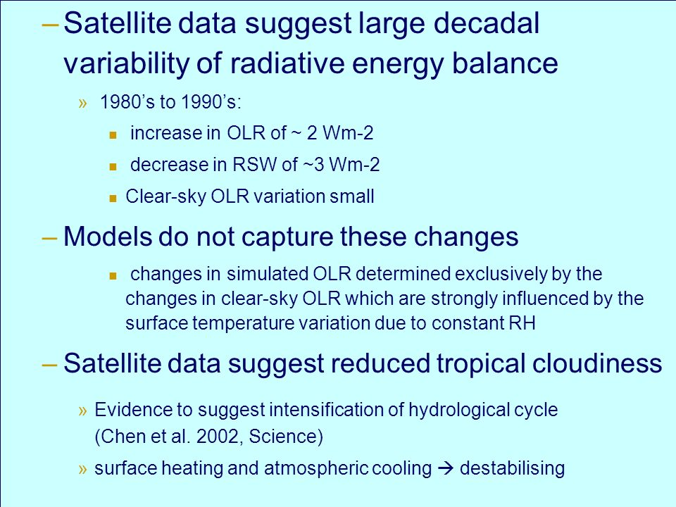 Trends in Water Cycle meeting, Paris, November 2004 –Satellite data suggest large decadal variability of radiative energy balance » 1980s to 1990s: increase in OLR of ~ 2 Wm-2 decrease in RSW of ~3 Wm-2 Clear-sky OLR variation small –Models do not capture these changes changes in simulated OLR determined exclusively by the changes in clear-sky OLR which are strongly influenced by the surface temperature variation due to constant RH –Satellite data suggest reduced tropical cloudiness »Evidence to suggest intensification of hydrological cycle (Chen et al.