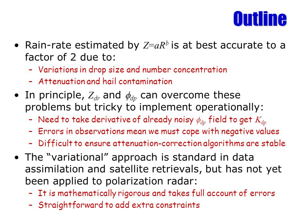 Outline Rain-rate estimated by Z=aR b is at best accurate to a factor of 2 due to: –Variations in drop size and number concentration –Attenuation and hail contamination In principle, Z dr and dp can overcome these problems but tricky to implement operationally: –Need to take derivative of already noisy dp field to get dp –Errors in observations mean we must cope with negative values –Difficult to ensure attenuation-correction algorithms are stable The variational approach is standard in data assimilation and satellite retrievals, but has not yet been applied to polarization radar: –It is mathematically rigorous and takes full account of errors –Straightforward to add extra constraints