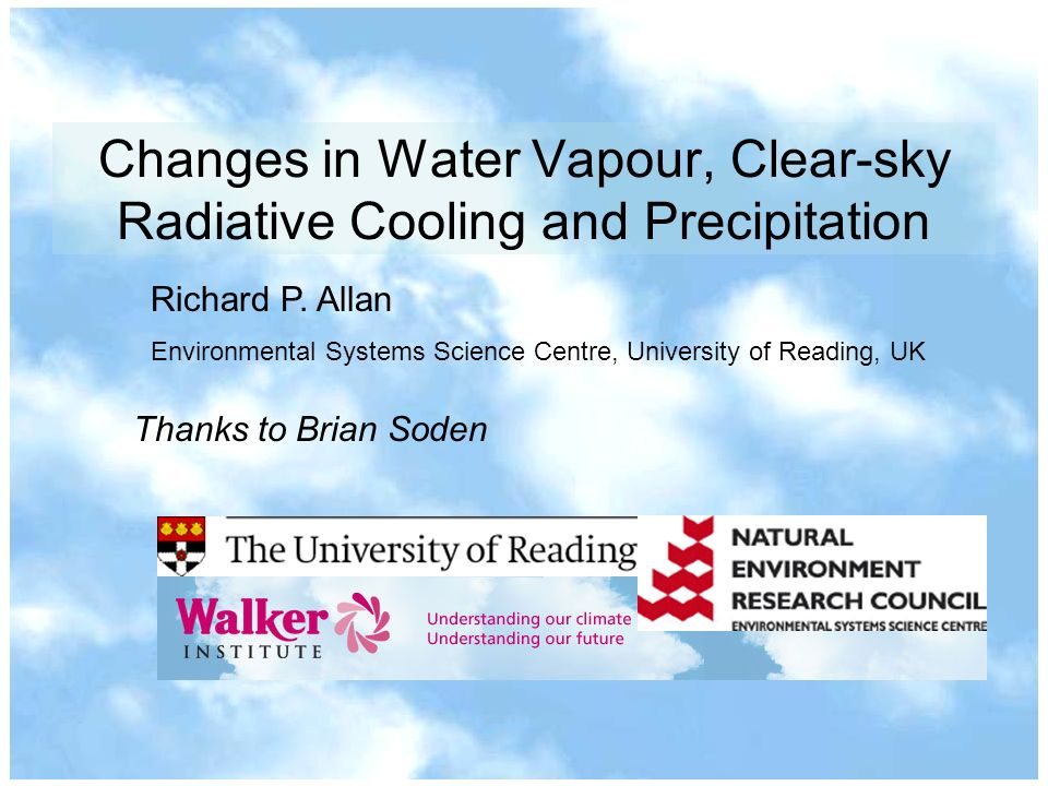 Changes in Water Vapour, Clear-sky Radiative Cooling and Precipitation Richard P. Allan Environmental Systems Science Centre, University of Reading, U