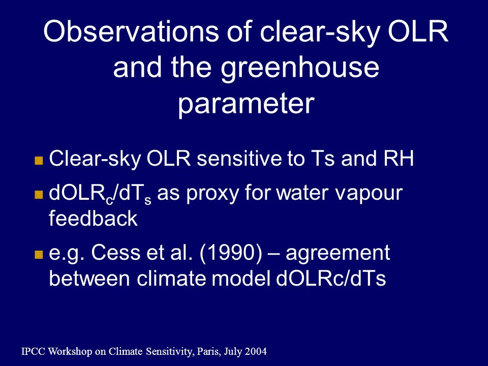 IPCC Workshop on Climate Sensitivity, Paris, July 2004 Observations of clear-sky OLR and the greenhouse parameter Clear-sky OLR sensitive to Ts and RH dOLR c /dT s as proxy for water vapour feedback e.g.