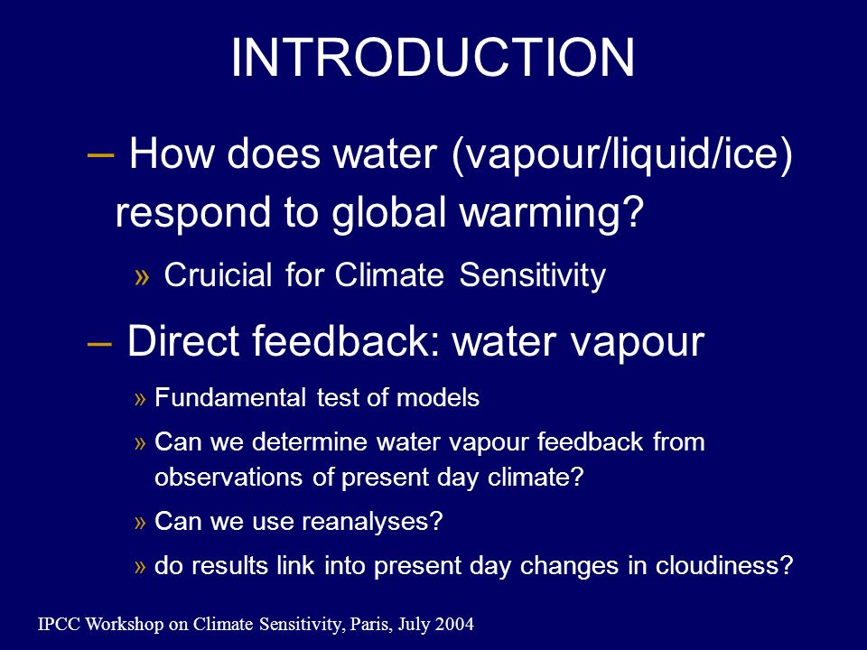 IPCC Workshop on Climate Sensitivity, Paris, July 2004 INTRODUCTION – How does water (vapour/liquid/ice) respond to global warming.