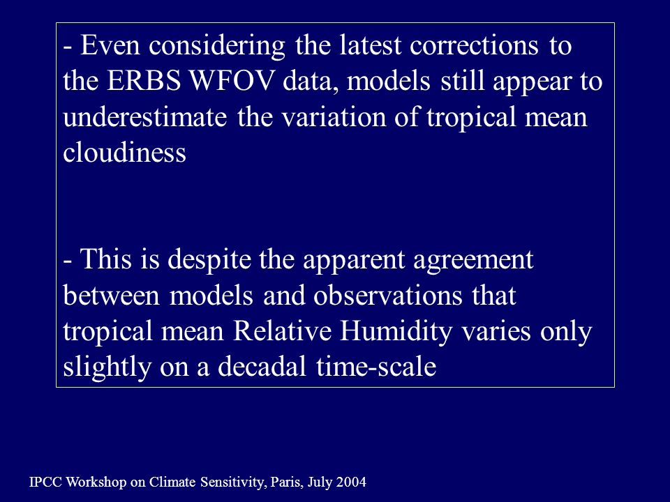 IPCC Workshop on Climate Sensitivity, Paris, July 2004 - Even considering the latest corrections to the ERBS WFOV data, models still appear to underestimate the variation of tropical mean cloudiness - This is despite the apparent agreement between models and observations that tropical mean Relative Humidity varies only slightly on a decadal time-scale