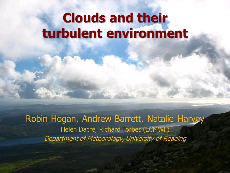 Clouds and their turbulent environment Robin Hogan, Andrew Barrett, Natalie Harvey Helen Dacre, Richard Forbes (ECMWF) Department of Meteorology, Univ