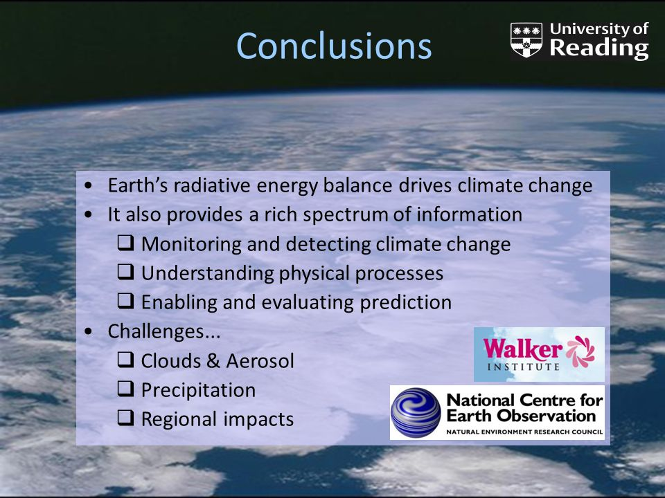 Conclusions Earths radiative energy balance drives climate change It also provides a rich spectrum of information Monitoring and detecting climate change Understanding physical processes Enabling and evaluating prediction Challenges...