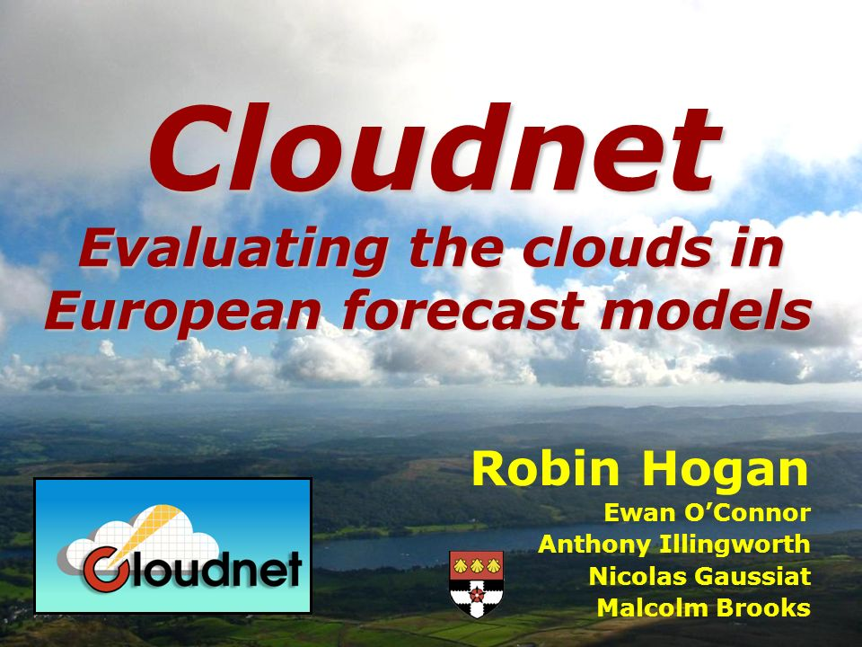 Robin Hogan Ewan OConnor Anthony Illingworth Nicolas Gaussiat Malcolm Brooks Cloudnet Evaluating the clouds in European forecast models