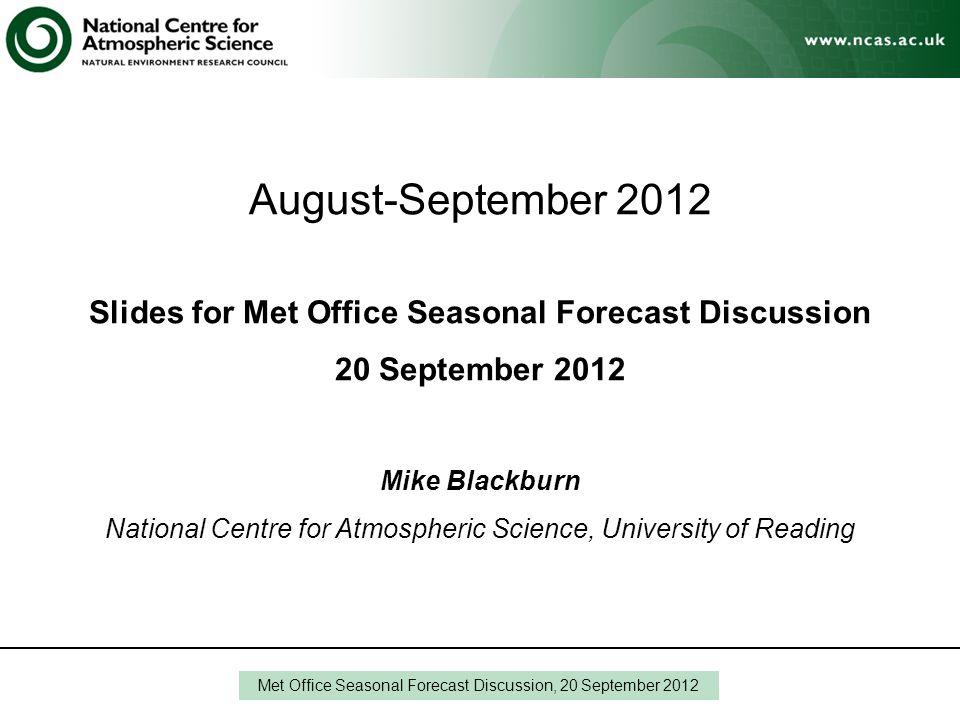 August-September 2012 Slides for Met Office Seasonal Forecast Discussion 20 September 2012 Mike Blackburn National Centre for Atmospheric Science, Uni