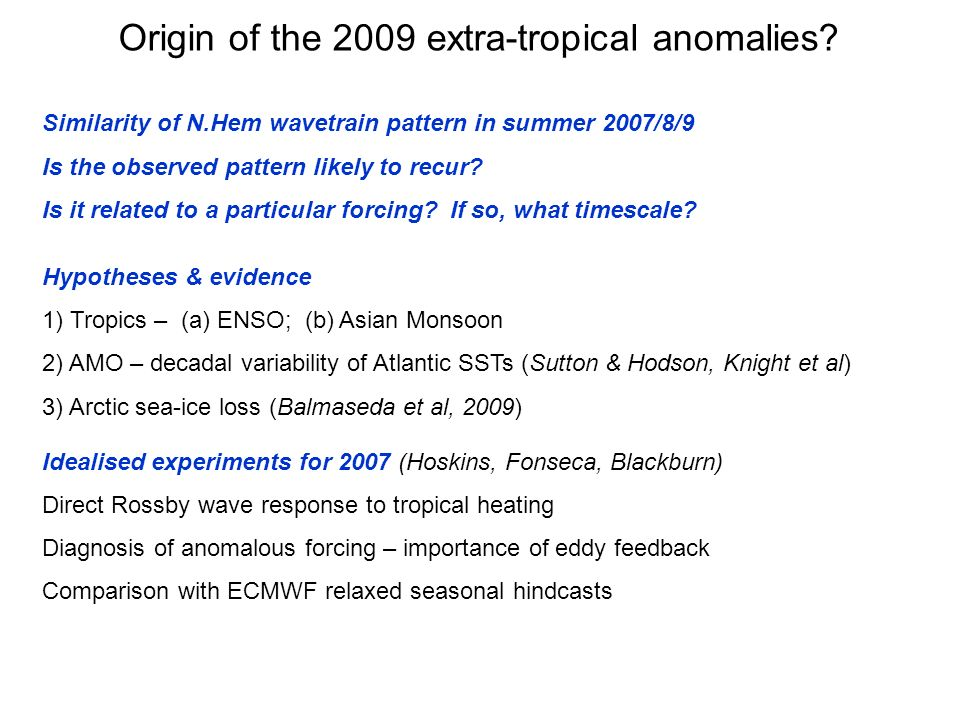 Origin of the 2009 extra-tropical anomalies? Similarity of N.Hem wavetrain pattern in summer 2007/8/9 Is the observed pattern likely to recur? Is it r
