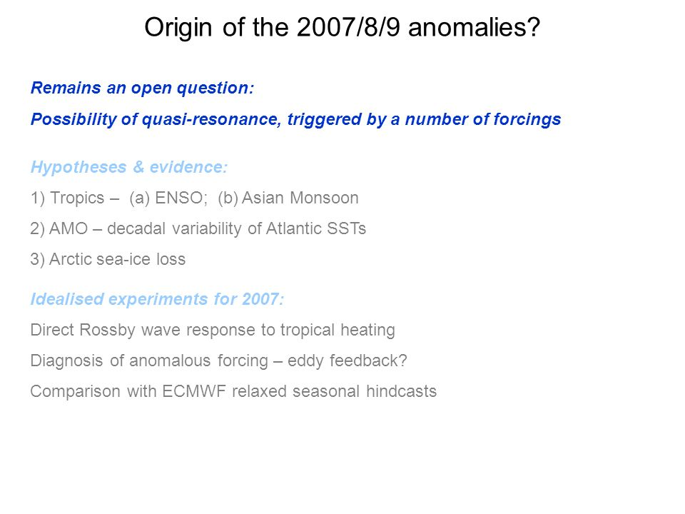 Origin of the 2007/8/9 anomalies? Remains an open question: Possibility of quasi-resonance, triggered by a number of forcings Hypotheses & evidence: 1