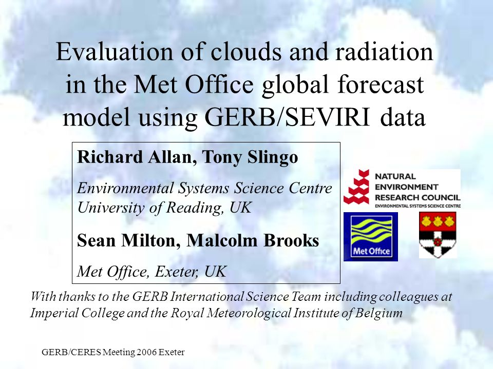 GERB/CERES Meeting 2006 Exeter Evaluation of clouds and radiation in the Met Office global forecast model using GERB/SEVIRI data Richard Allan, Tony Slingo Environmental Systems Science Centre University of Reading, UK Sean Milton, Malcolm Brooks Met Office, Exeter, UK With thanks to the GERB International Science Team including colleagues at Imperial College and the Royal Meteorological Institute of Belgium