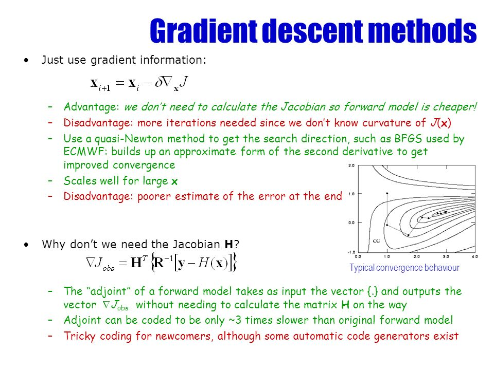 Gradient descent methods Just use gradient information: –Advantage: we dont need to calculate the Jacobian so forward model is cheaper! –Disadvantage:
