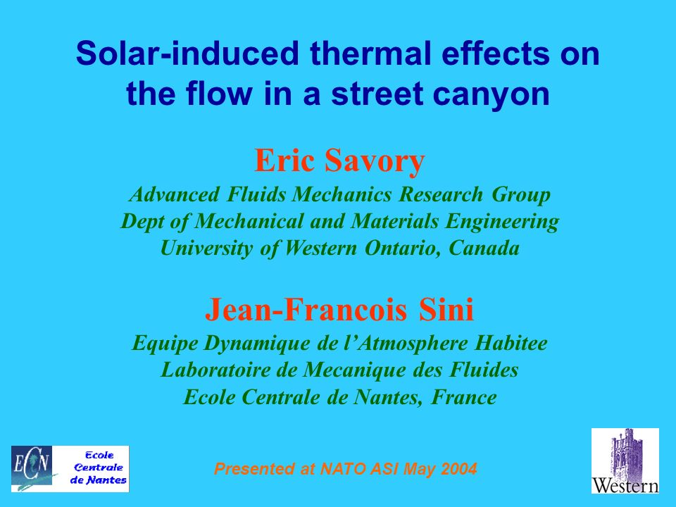 Presented at NATO ASI May 2004 Solar-induced thermal effects on the flow in a street canyon Eric Savory Advanced Fluids Mechanics Research Group Dept of Mechanical and Materials Engineering University of Western Ontario, Canada Jean-Francois Sini Equipe Dynamique de lAtmosphere Habitee Laboratoire de Mecanique des Fluides Ecole Centrale de Nantes, France