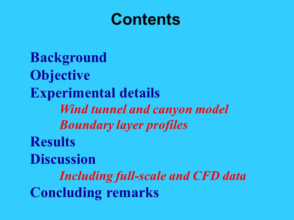 Contents Background Objective Experimental details Wind tunnel and canyon model Boundary layer profiles Results Discussion Including full-scale and CFD data Concluding remarks