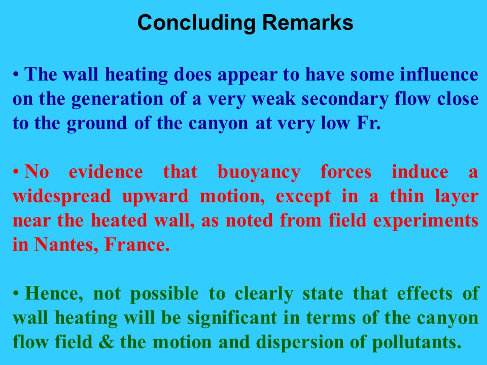 Concluding Remarks The wall heating does appear to have some influence on the generation of a very weak secondary flow close to the ground of the canyon at very low Fr.