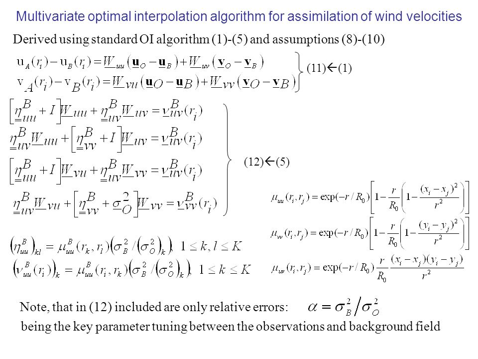 Multivariate optimal interpolation algorithm for assimilation of wind velocities Derived using standard OI algorithm (1)-(5) and assumptions (8)-(10) (11) (1) (12) (5) Note, that in (12) included are only relative errors: being the key parameter tuning between the observations and background field