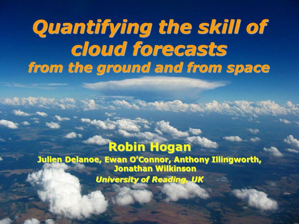 Robin Hogan Julien Delanoe, Ewan OConnor, Anthony Illingworth, Jonathan Wilkinson University of Reading, UK Quantifying the skill of cloud forecasts f