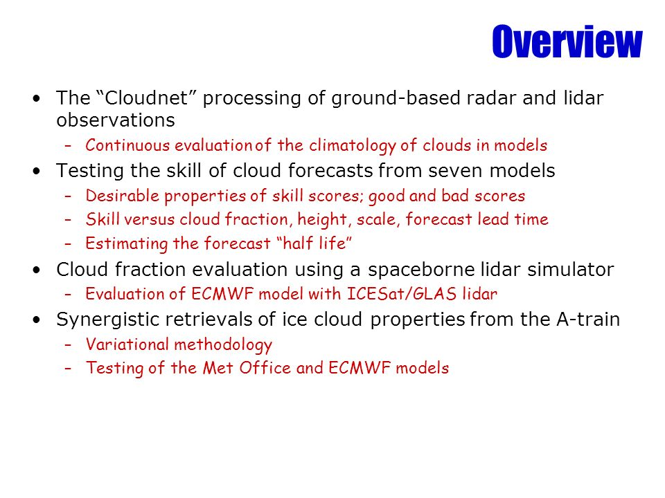 Overview The Cloudnet processing of ground-based radar and lidar observations –Continuous evaluation of the climatology of clouds in models Testing the skill of cloud forecasts from seven models –Desirable properties of skill scores; good and bad scores –Skill versus cloud fraction, height, scale, forecast lead time –Estimating the forecast half life Cloud fraction evaluation using a spaceborne lidar simulator –Evaluation of ECMWF model with ICESat/GLAS lidar Synergistic retrievals of ice cloud properties from the A-train –Variational methodology –Testing of the Met Office and ECMWF models