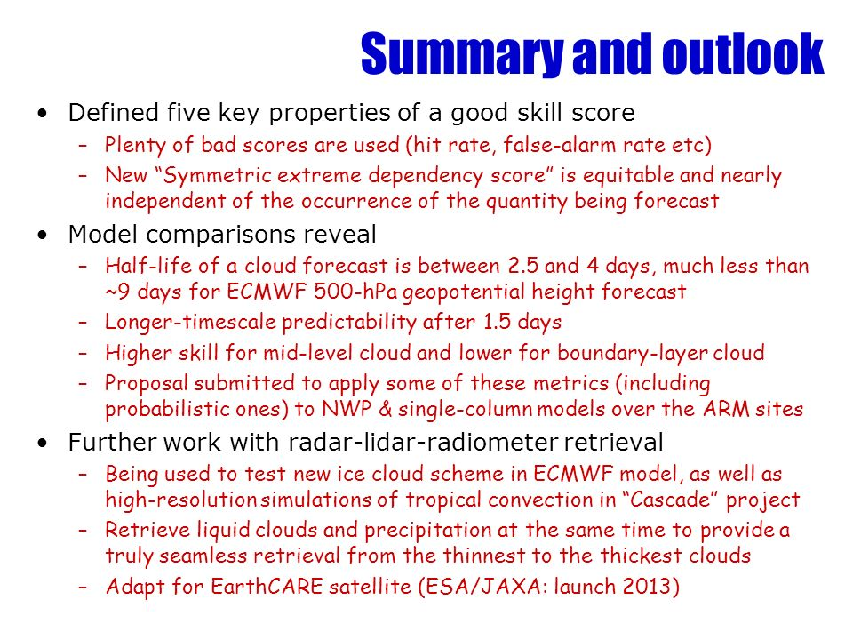 Summary and outlook Defined five key properties of a good skill score –Plenty of bad scores are used (hit rate, false-alarm rate etc) –New Symmetric extreme dependency score is equitable and nearly independent of the occurrence of the quantity being forecast Model comparisons reveal –Half-life of a cloud forecast is between 2.5 and 4 days, much less than ~9 days for ECMWF 500-hPa geopotential height forecast –Longer-timescale predictability after 1.5 days –Higher skill for mid-level cloud and lower for boundary-layer cloud –Proposal submitted to apply some of these metrics (including probabilistic ones) to NWP & single-column models over the ARM sites Further work with radar-lidar-radiometer retrieval –Being used to test new ice cloud scheme in ECMWF model, as well as high-resolution simulations of tropical convection in Cascade project –Retrieve liquid clouds and precipitation at the same time to provide a truly seamless retrieval from the thinnest to the thickest clouds –Adapt for EarthCARE satellite (ESA/JAXA: launch 2013)