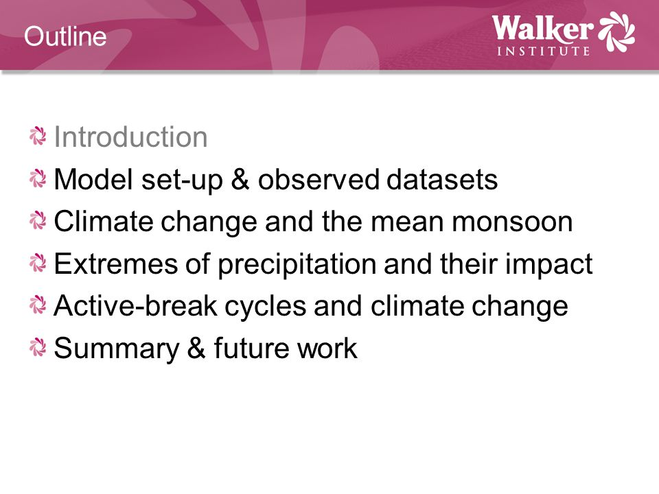 Outline Introduction Model set-up & observed datasets Climate change and the mean monsoon Extremes of precipitation and their impact Active-break cycles and climate change Summary & future work