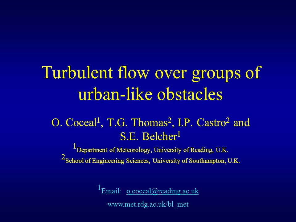 Turbulent flow over groups of urban-like obstacles O. Coceal 1, T.G. Thomas 2, I.P. Castro 2 and S.E. Belcher 1 1 Department of Meteorology, Universit