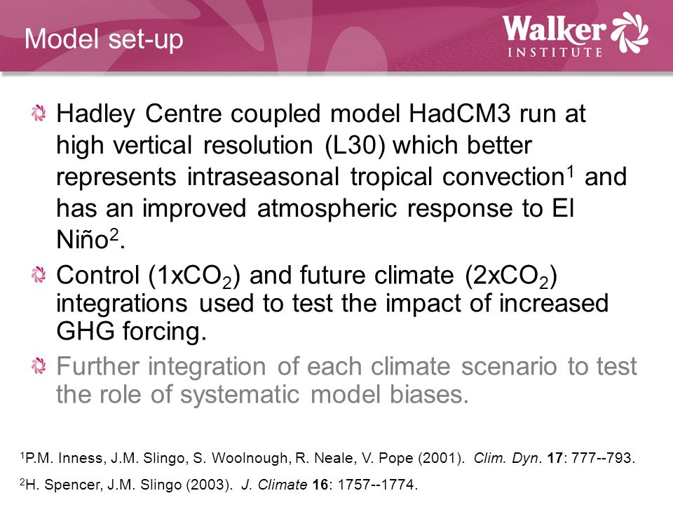 Model set-up Hadley Centre coupled model HadCM3 run at high vertical resolution (L30) which better represents intraseasonal tropical convection 1 and has an improved atmospheric response to El Niño 2.