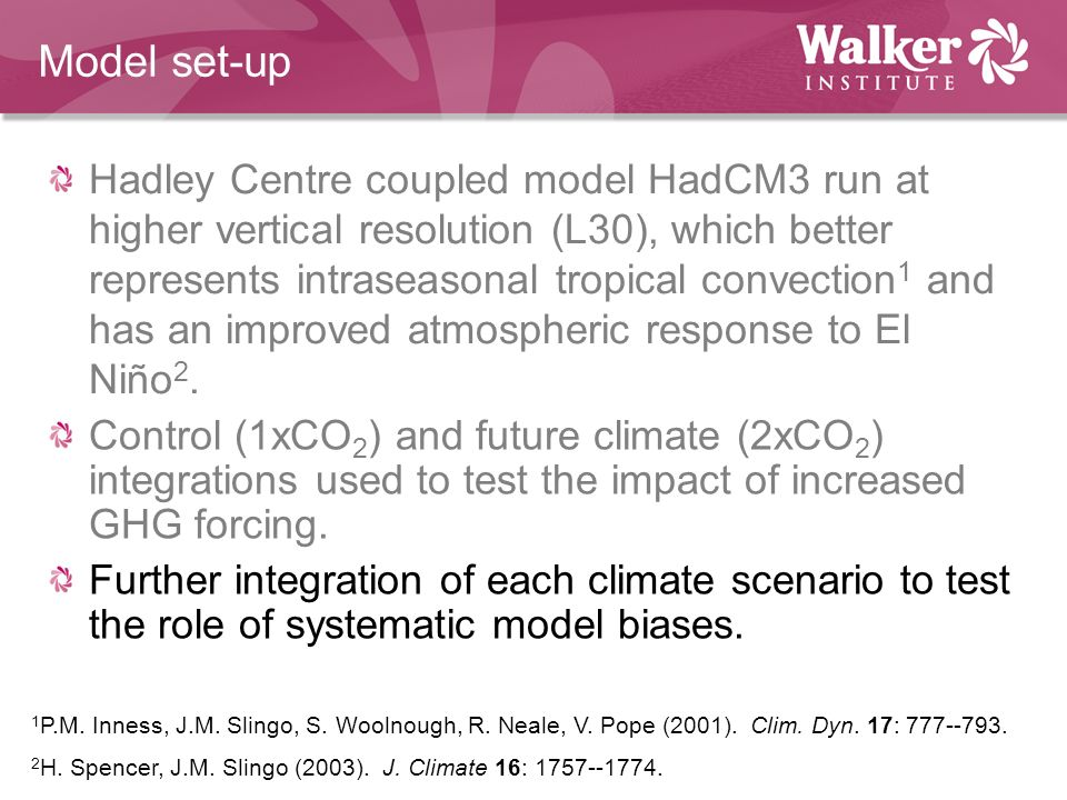 Model set-up Hadley Centre coupled model HadCM3 run at higher vertical resolution (L30), which better represents intraseasonal tropical convection 1 and has an improved atmospheric response to El Niño 2.