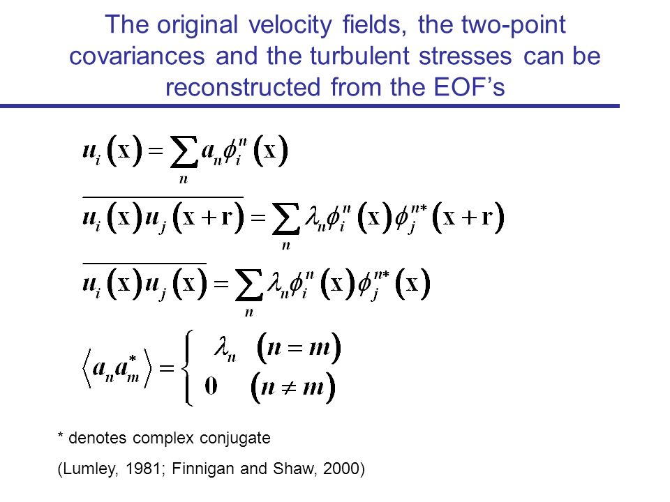 The original velocity fields, the two-point covariances and the turbulent stresses can be reconstructed from the EOFs * denotes complex conjugate (Lumley, 1981; Finnigan and Shaw, 2000)
