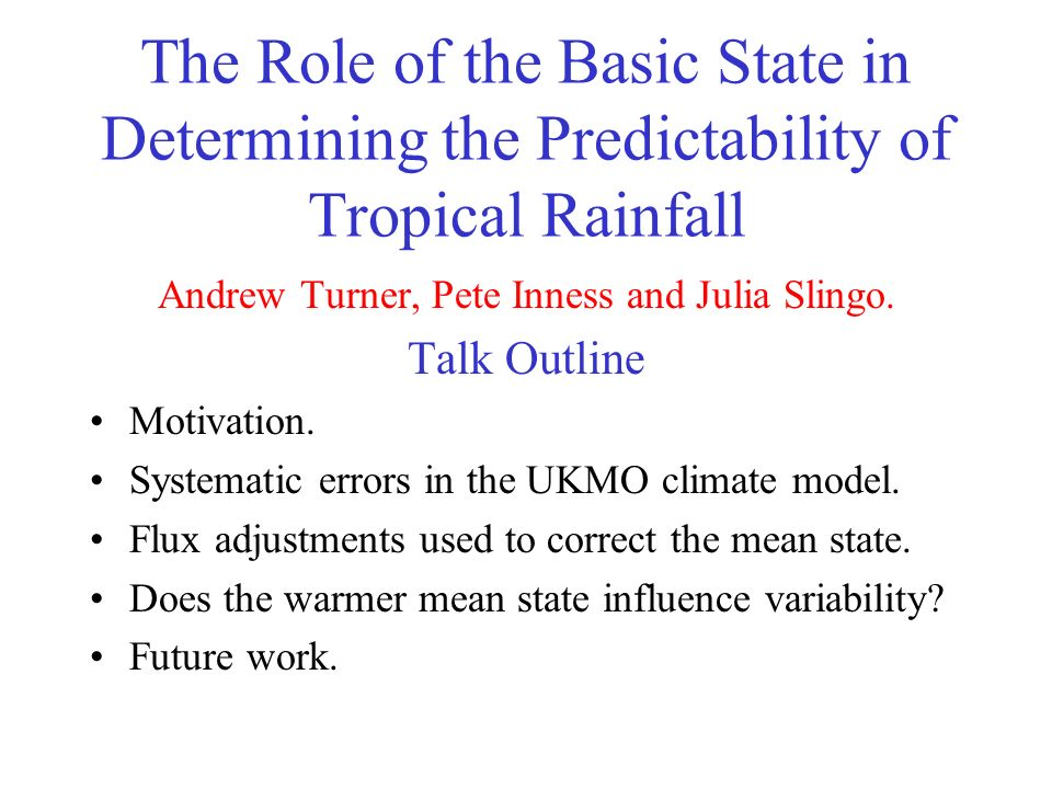 The Role of the Basic State in Determining the Predictability of Tropical Rainfall Andrew Turner, Pete Inness and Julia Slingo.