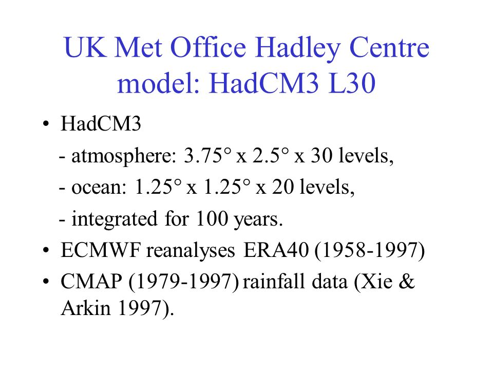 UK Met Office Hadley Centre model: HadCM3 L30 HadCM3 - atmosphere: 3.75° x 2.5° x 30 levels, - ocean: 1.25° x 1.25° x 20 levels, - integrated for 100 years.
