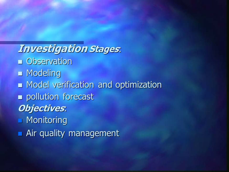 Investigation Stages: n Observation n Modeling n Model verification and optimization n pollution forecast Objectives: n Monitoring n Air quality management