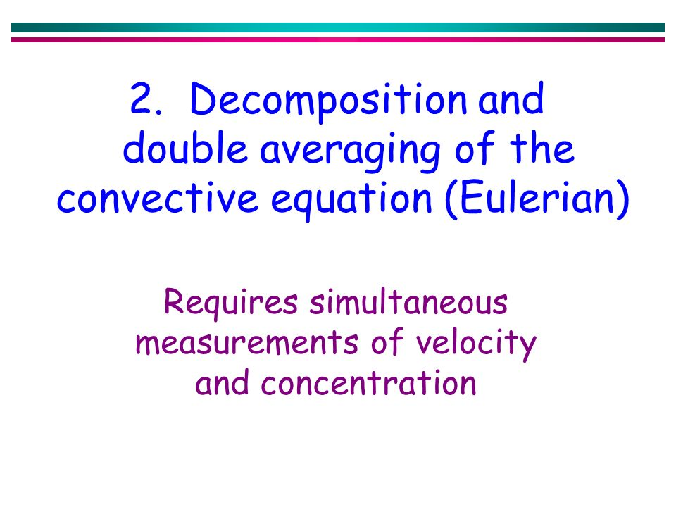 2. Decomposition and double averaging of the convective equation (Eulerian) Requires simultaneous measurements of velocity and concentration