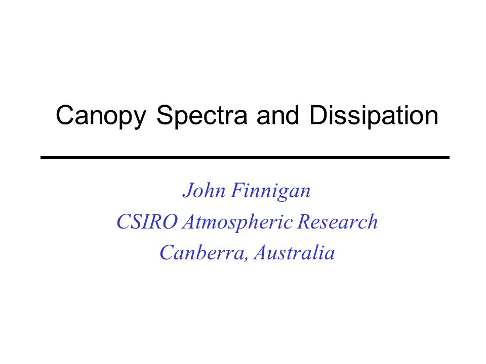 Canopy Spectra and Dissipation John Finnigan CSIRO Atmospheric Research Canberra, Australia