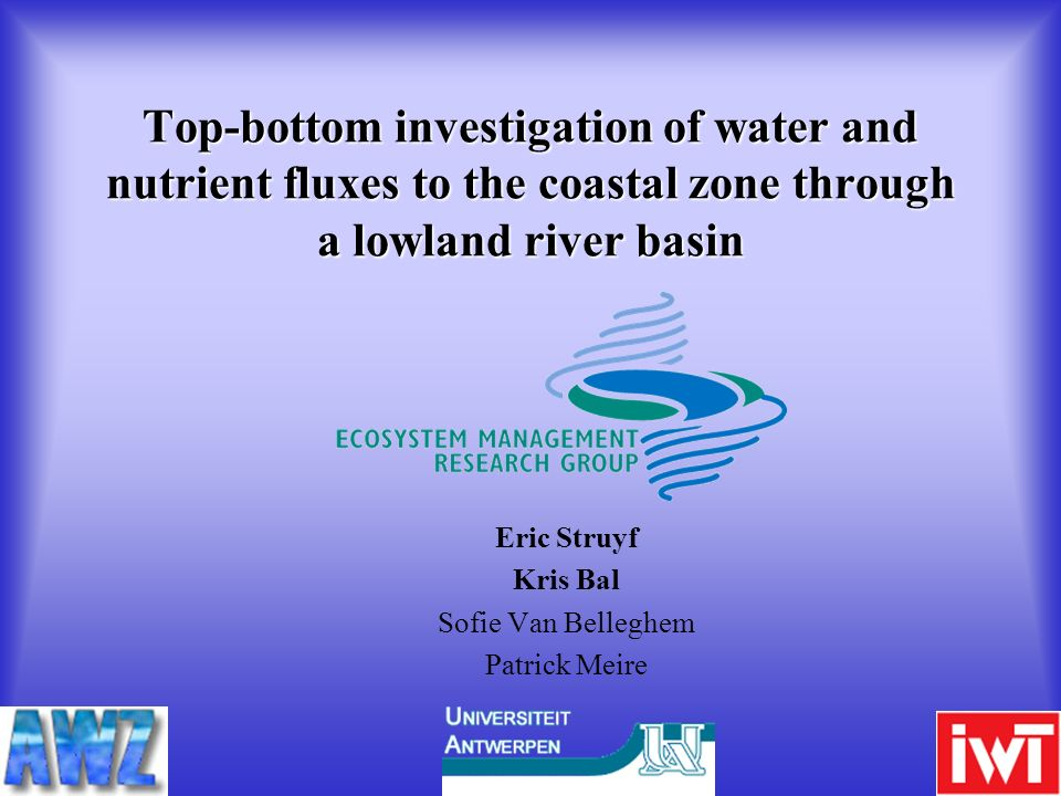 Top-bottom investigation of water and nutrient fluxes to the coastal zone through a lowland river basin Eric Struyf Kris Bal Sofie Van Belleghem Patri