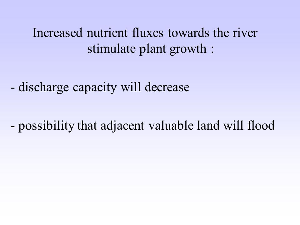 Increased nutrient fluxes towards the river stimulate plant growth : - discharge capacity will decrease - possibility that adjacent valuable land will