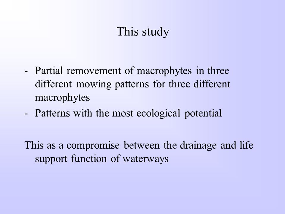 This study -Partial removement of macrophytes in three different mowing patterns for three different macrophytes -Patterns with the most ecological potential This as a compromise between the drainage and life support function of waterways