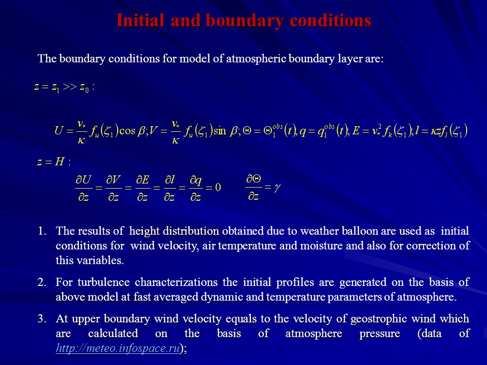 Initial and boundary conditions The boundary conditions for model of atmospheric boundary layer are: eight distribution 1.The results of height distribution obtained due to weather balloon are used as initial conditions for wind velocity, air temperature and moisture and also for correction of this variables.