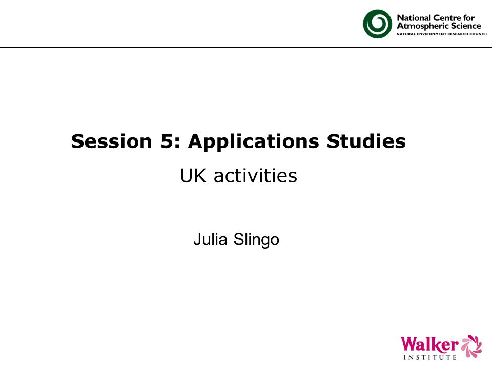 Session 5: Applications Studies UK activities Julia Slingo