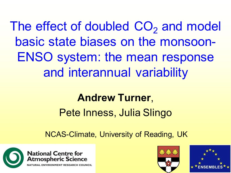 The effect of doubled CO 2 and model basic state biases on the monsoon- ENSO system: the mean response and interannual variability Andrew Turner, Pete Inness, Julia Slingo NCAS-Climate, University of Reading, UK