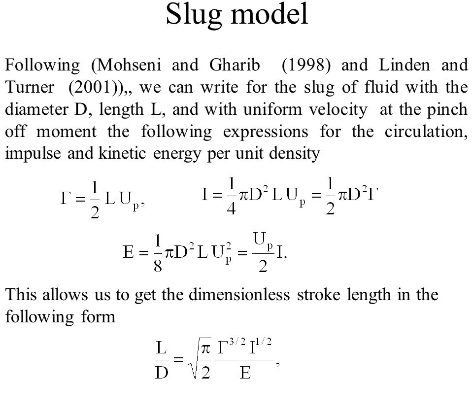 Slug model Following (Mohseni and Gharib (1998) and Linden and Turner (2001)),, we can write for the slug of fluid with the diameter D, length L, and with uniform velocity at the pinch off moment the following expressions for the circulation, impulse and kinetic energy per unit density This allows us to get the dimensionless stroke length in the following form