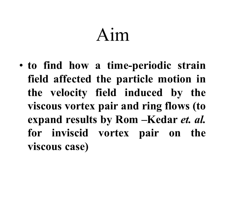 Aim to find how a time-periodic strain field affected the particle motion in the velocity field induced by the viscous vortex pair and ring flows (to expand results by Rom –Kedar et.