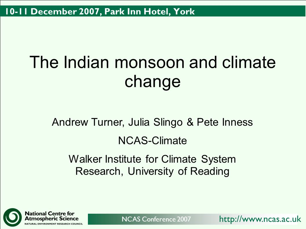 http://www.ncas.ac.uk NCAS Conference 2007 10-11 December 2007, Park Inn Hotel, York The Indian monsoon and climate change Andrew Turner, Julia Slingo & Pete Inness NCAS-Climate Walker Institute for Climate System Research, University of Reading