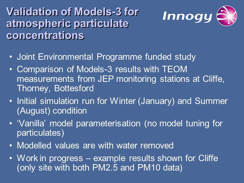 Validation of Models-3 for atmospheric particulate concentrations Joint Environmental Programme funded study Comparison of Models-3 results with TEOM measurements from JEP monitoring stations at Cliffe, Thorney, Bottesford Initial simulation run for Winter (January) and Summer (August) condition Vanilla model parameterisation (no model tuning for particulates) Modelled values are with water removed Work in progress – example results shown for Cliffe (only site with both PM2.5 and PM10 data)