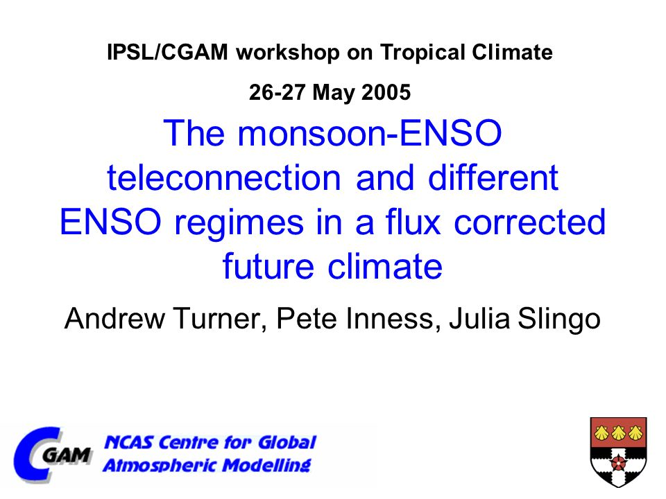 The monsoon-ENSO teleconnection and different ENSO regimes in a flux corrected future climate Andrew Turner, Pete Inness, Julia Slingo IPSL/CGAM workshop on Tropical Climate May 2005