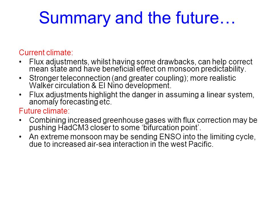 Summary and the future… Current climate: Flux adjustments, whilst having some drawbacks, can help correct mean state and have beneficial effect on monsoon predictability.