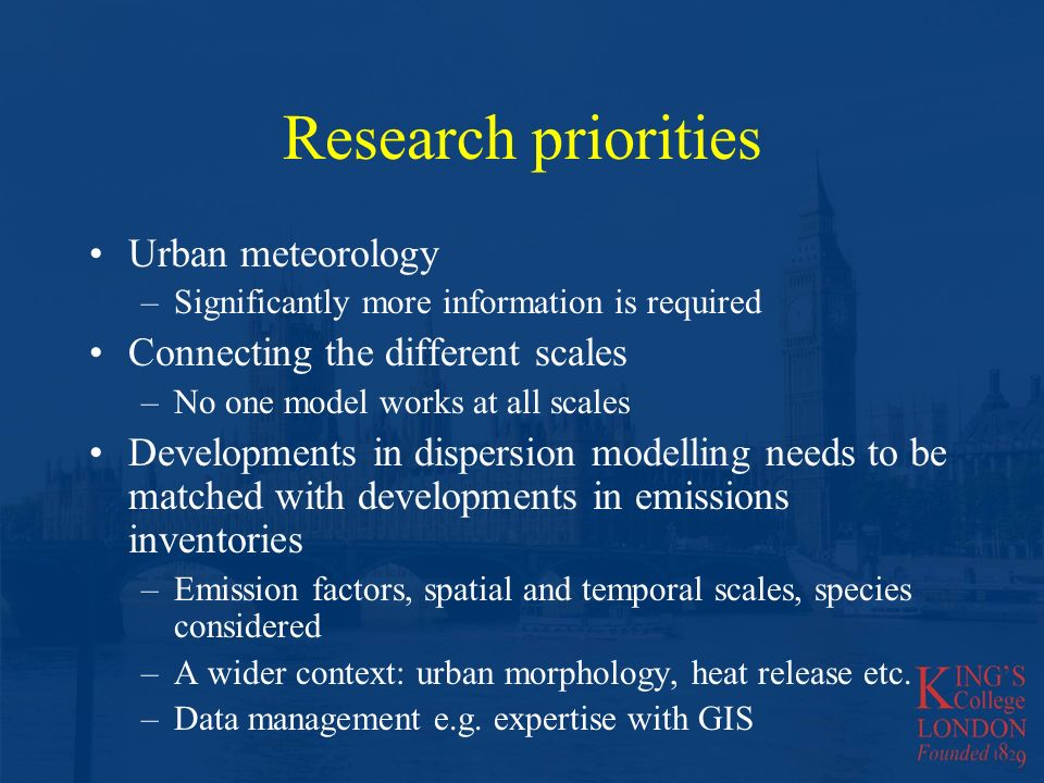 Research priorities Urban meteorology –Significantly more information is required Connecting the different scales –No one model works at all scales Developments in dispersion modelling needs to be matched with developments in emissions inventories –Emission factors, spatial and temporal scales, species considered –A wider context: urban morphology, heat release etc.