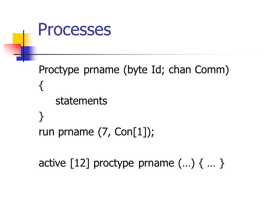 Processes Proctype prname (byte Id; chan Comm) { statements } run prname (7, Con[1]); active [12] proctype prname (…) { … }