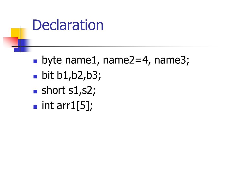 Declaration byte name1, name2=4, name3; bit b1,b2,b3; short s1,s2; int arr1[5];