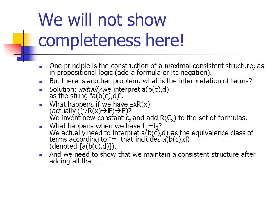We will not show completeness here! One principle is the construction of a maximal consistent structure, as in propositional logic (add a formula or i