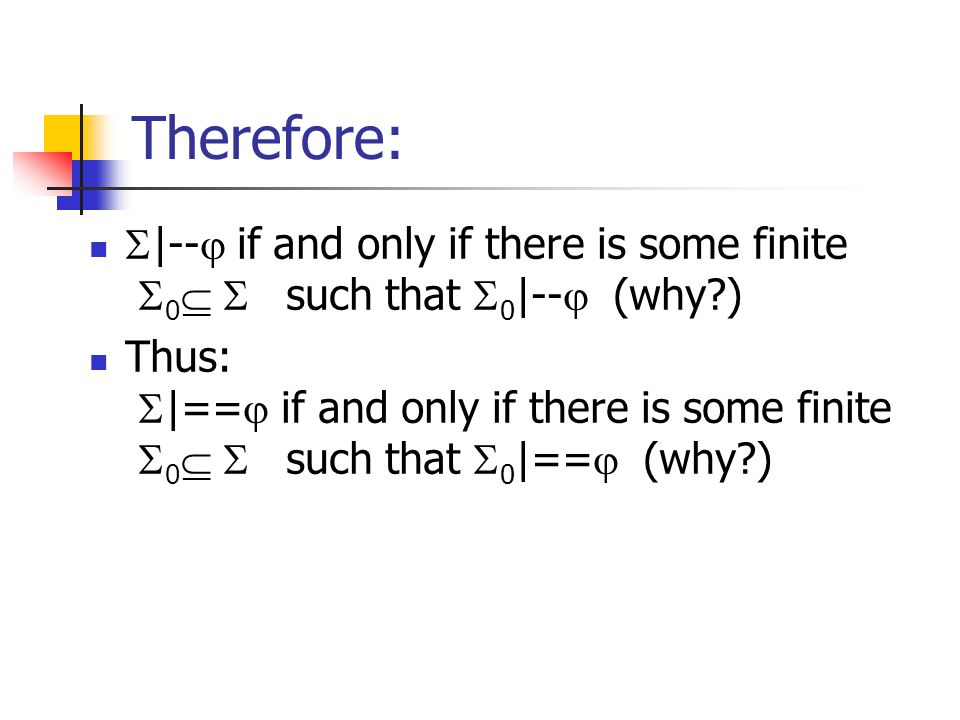 Therefore: |-- if and only if there is some finite 0 such that 0 |-- (why?) Thus: |== if and only if there is some finite 0 such that 0 |== (why?)